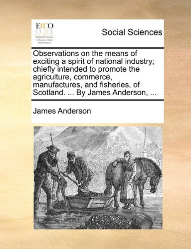 Download Observations on the means of exciting a spirit of national industry; chiefly intended to promote the agriculture, commerce, manufactures, and fisheries, of Scotland. ... By James Anderson, ... pdf epub