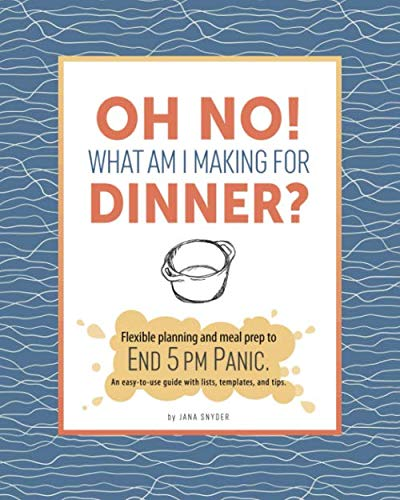 Oh No! What Am I Making For Dinner?: Flexible planning and meal prep to end 5 pm panic. An easy-to-use guide with lists, templates, and tips. by Jana Snyder