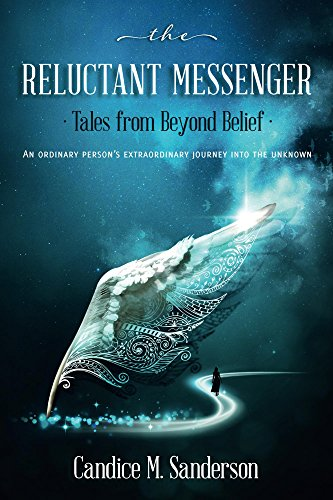 Messenger Journey - The Reluctant Messenger-Tales from Beyond Belief: An ordinary person's extraordinary journey into the unknown