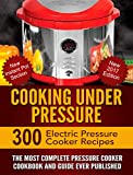 Cooking Under Pressure -The Ultimate Electric Pressure Recipe Cookbook and Guide for Electric Pressure Cookers.: New 2017 Edition - 300 Electric Pressure Cooker Recipes. New Instant Pot Section.