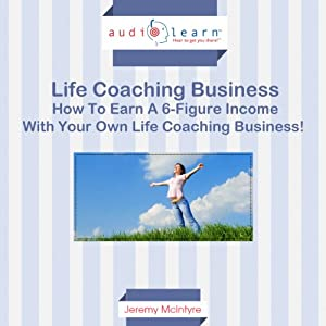 How to Earn a Six-Figure Income with Your Own Life Coaching Business! Audiobook