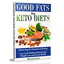 Good Fats for Keto Diets: Mastering the Elements of Eating. Low Carb Without Bad Fats for Weight Loss and Great Health