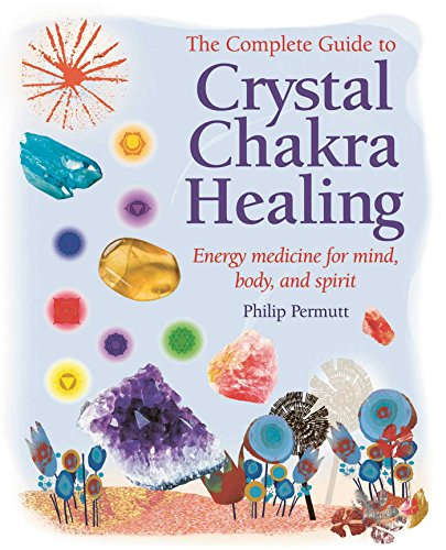 The Complete Guide to Crystal Chakra Healing: Energy medicine for mind, body and spirit ()