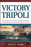 Victory in Tripoli: How America's War with the Barbary Pirates Established the U.S. Navy and Shaped a Nation by Joshua London front cover