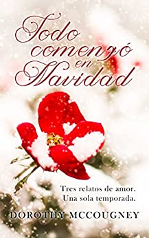 Todo comenzó en Navidad: Tres relatos de amor (Spanish Edition) by [McCougney, Dorothy]