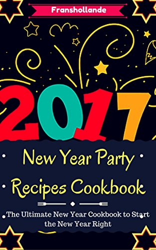 New Year Party Recipes Cookbook: The Ultimate New Year Cookbook to Start the New Year Right! by Franshollande
