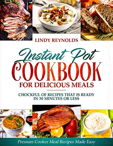 Instant Pot Cookbook For Delicious Meals : Chockful Of Recipes That Is Ready In 30 Minutes Or Less: Pressure Cooker Meal Recipes Made Easy (Cilantro Recipes)