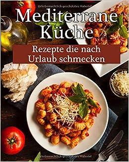 Mediterrane Küche: Leckere Rezepte, die nach Urlaub schmecken ...