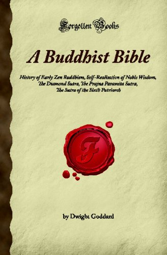 A Buddhist Bible: History of Early Zen Buddhism, Self-Realisation of Noble Wisdom, The Diamond Sutra, The Prajna Paramita Sutra, The Sutra of the Sixth Patriarch (Forgotten Books)