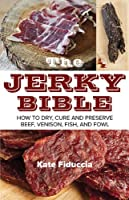 The Jerky Bible: How to Dry, Cure, and Preserve Beef, Venison, Fish, and Fowl Front Cover