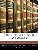 The Geography of Mammals, Philip Lutley Sclater and William Lutley Sclater, 114223990X