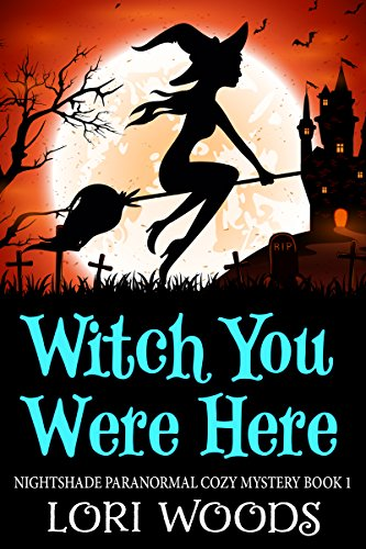 Witch You Were Here (Nightshade Paranormal Cozy Mystery Book 1) by [Woods, Lori]