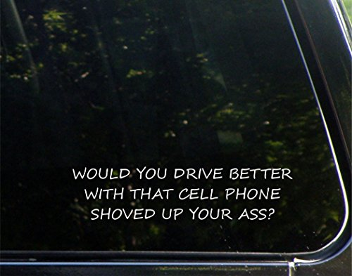 "Would You Drive Better With That Cell Phone Shoved Up Your Ass? - 8-3/4"" x 2-1/4"" - Vinyl Die Cut Decal/ Bumper Sticker For Windows, Cars, Trucks, Laptops, Macbooks, Etc."