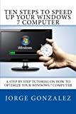 Ten Steps To Speed Up Your Windows 7 Computer: A Step By Step Tutorial On How To Optimize Your Windows 7 Computer