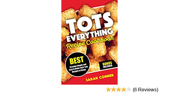 TOTS EVERYTHING Recipe Cookbook: BEST Creative Simple and Easy to Make Tater Tot Recipes at Home - Kindle edition by Sarah Conner.