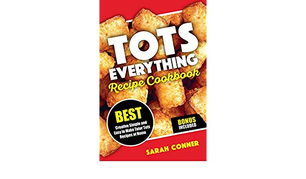 TOTS EVERYTHING Recipe Cookbook: BEST Creative Simple and Easy to Make Tater Tot Recipes at Home (English Edition) eBook: Sarah Conner: Amazon.es: Tienda ...