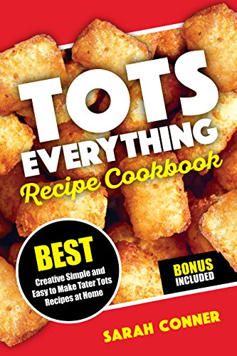 TOTS EVERYTHING Recipe Cookbook: BEST Creative Simple and Easy to Make Tater Tot Recipes at Home by Sarah Conner