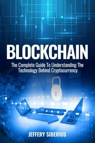 Blockchain: The Complete Guide To Understanding The Technology Behind Cryptocurrency