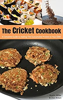 The Cricket Cookbook: A Complete Guide to Adding this Sustainable Protein to your Diet. by [Miller, Austin, Anton, Zoe]