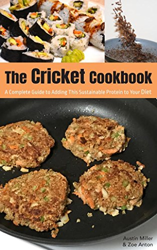 The Cricket Cookbook: A Complete Guide to Adding this Sustainable Protein to your Diet. by Austin Miller, Zoe Anton