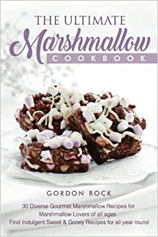 The Ultimate Marshmallow Cookbook: 30 Diverse Gourmet Marshmallow Recipes for Marshmallow Lovers of all ages. Find Indulgent Sweet & Gooey Recipes for all year round