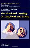 Gravitational Lensing: Strong, Weak and Micro : Swiss Society for Astrophysics and Astronomy, Kochanek, Christopher and Wambsganss, Joachim, 354030309X