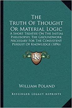 Book The Truth of Thought or Material Logic the Truth of Thought or Material Logic: A Short Treatise on the Initial Philosophy, the Groundwork Na Short ... the Consistent Pursuit of Knowledge (1896)