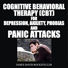 Cognitive Behavioral Therapy (CBT) for Depression, Anxiety, Phobias, and Panic Attacks Audiobook by James David Rockefeller Narrated by RJ Bayley