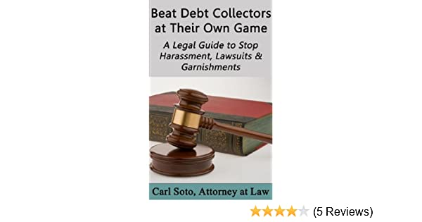 Beat Debt Collectors at Their Own Game: A Legal Guide to Stop Harassment,  Lawsuits & Garnishments