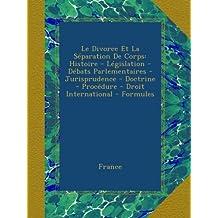 Le Divorce Et La Séparation De Corps: Histoire - Législation - Débats Parlementaires - Jurisprudence - Doctrine - Procédure - Droit International - Formules