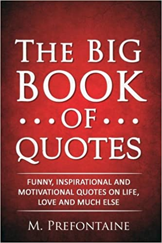 The Big Book Of Quotes: Funny, Inspirational And Motivational Quotes On  Life, Love And Much Else: M Prefontaine: 9781517675172: Amazon.com: Books