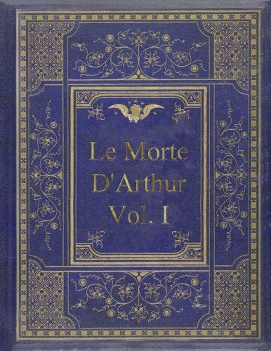 Le Morte D'Arthur - Vol. I: King Arthur and of his Noble Knights of the Round Table In Two Vols.-Vol. I
