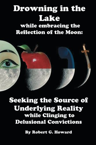 Download Drowning in the Lake while Embracing the Reflection of the Moon: Seeking The Source Of Underlying Reality While Clinging To Delusional Convictions pdf epub