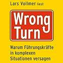 Wrong Turn: Warum Führungskräfte in komplexen Situationen versagen Hörbuch von Lars Vollmer Gesprochen von: Lars Vollmer