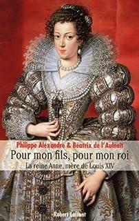 Pour mon fils, pour mon roi : la reine Anne, mère de Louis XIV, Alexandre, Philippe