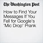 How to Find Your Messages If You Fell for Google's 'Mic Drop' Prank | Hayley Tsukayama
