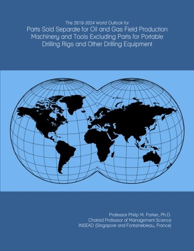 The 2019-2024 World Outlook for Parts Sold Separate for Oil and Gas Field Production Machinery and Tools Excluding Parts for Portable Drilling Rigs and Other Drilling Equipment