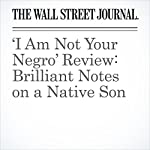 'I Am Not Your Negro' Review: Brilliant Notes on a Native Son | Joe Morgenstern