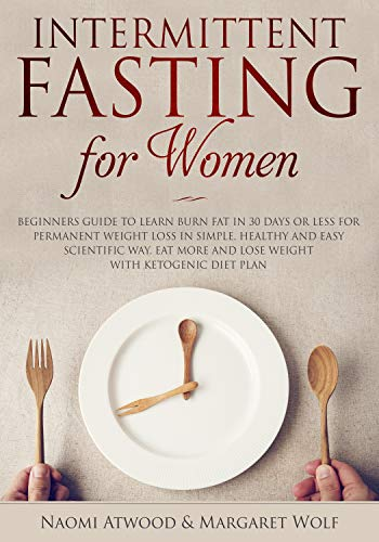 Intermittent Fasting for Women: Beginners Guide to Learn Burn Fat in 30 Days or less for Permanent Weight Loss in Simple, Healthy and Easy Scientific Way, Eat More and Lose Weight With Ketogenic Diet by Naomi Atwood, Margaret Wolf