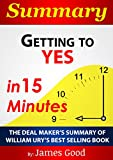 Summary: Getting to Yes: Negotiating Agreement Without Giving In…In 15 Minutes – The Deal Maker's Summary of William Ury's Best Selling Book