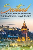 Scotland: Scotland Travel Guide: The 30 Best Tips For Your Trip To Scotland - The Places You Have To See (Inverness, Glasgow, Aberdeen, Edinburgh, Dundee) (Volume 1)
