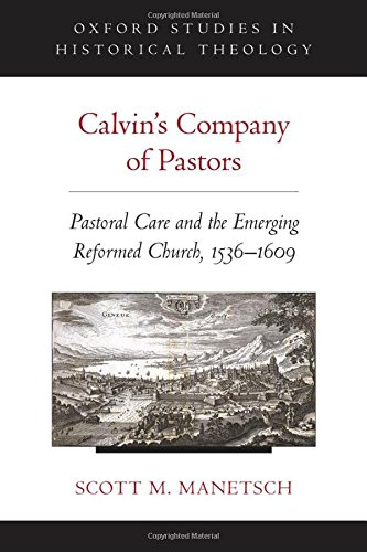 Calvin's Company of Pastors: Pastoral Care and the Emerging Reformed Church, 1536-1609 (Oxford Studies in Historical The