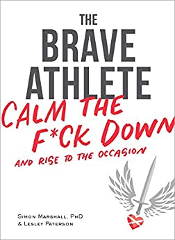 The Brave Athlete: Calm the F*ck Down and Rise to the Occasion by [Marshall, PhD Simon, Paterson Lesley]