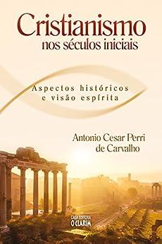 Cristianismo nos séculos inicias: Aspectos históricos e visão espírita por [Carvalho, Antonio Cesar Perri]