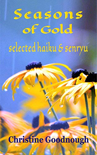 Seasons of Gold: selected haiku & senryu by [Goodnough, Christine]