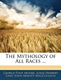 The Mythology of All Races, George Foot Moore and Louis Herbert Gray, 1143877136