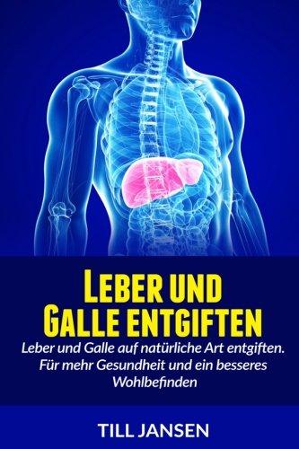 Download Leber und Galle entgiften: Leber und Galle auf natürliche Art entgiften. Für mehr Gesundheit und ein besseres Wohlbefinden (German Edition) PDF