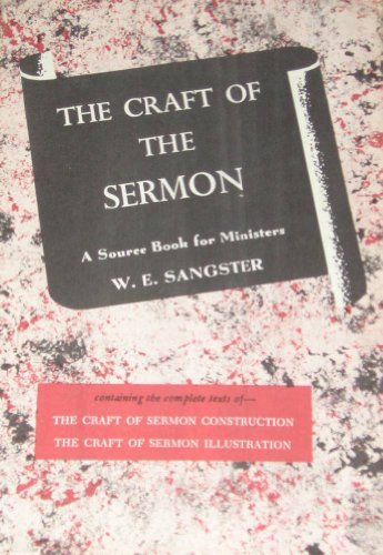 THE CRAFT OF THE SERMON Containin the Complete Texts of: The Craft of Sermon Construction & The Craft of Sermon Illustration (two Books in one)