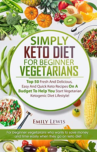 SIMPLY KETO DIET FOR BEGINNER VEGETARIANS: Top 50 Fresh And Delicious, Easy And Quick Keto Recipes On A Budget To Help You Start Vegetarian Ketogenic Diet Lifestyle, Low-Carb High-Fat Keto Cookbook by Emily Lewis