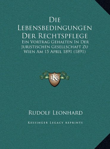 Read Online Die Lebensbedingungen Der Rechtspflege: Ein Vortrag Gehalten In Der Juristischen Gesellschaft Zu Wien Am 15 April 1891 (1891) (German Edition) ebook